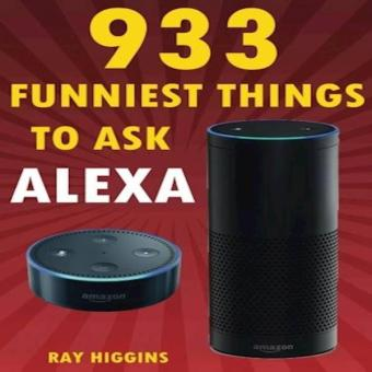 Alexa: 933 Funniest Things To Ask Alexa: (Echo Dot- Amazon EchoDot- Amazon Echo- Amazon Dot- Alexa) (Funny Stuffs & VideosAdded Every Week In The Page- Links Added Inside)